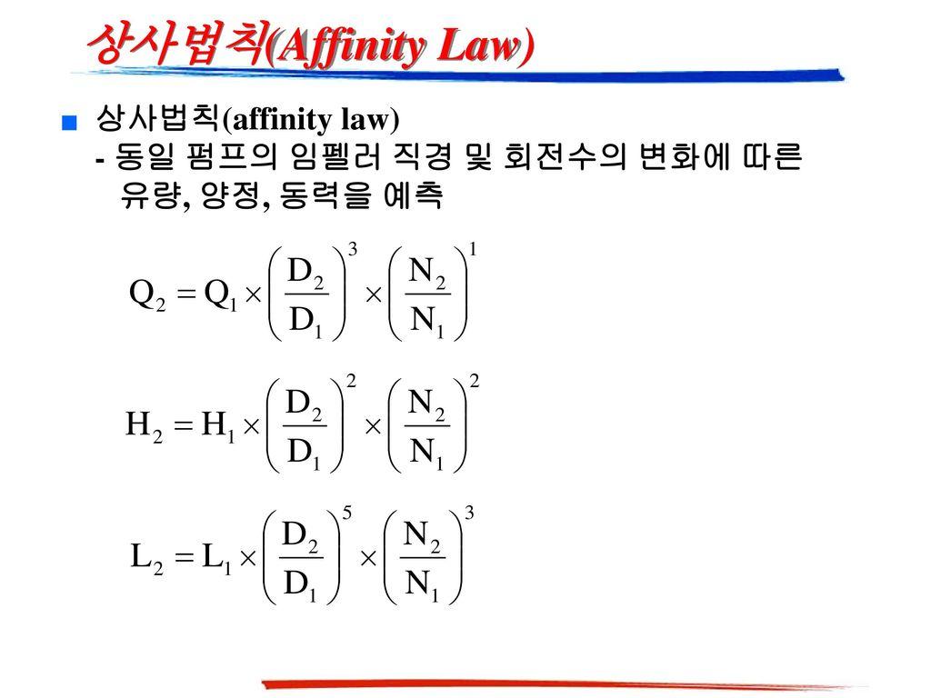 상사법칙(Affinity Law) 상사법칙(affinity law) - 동일 펌프의 임펠러 직경 및 회전수의 변화에 따른 유량, 양정, 동력을 예측