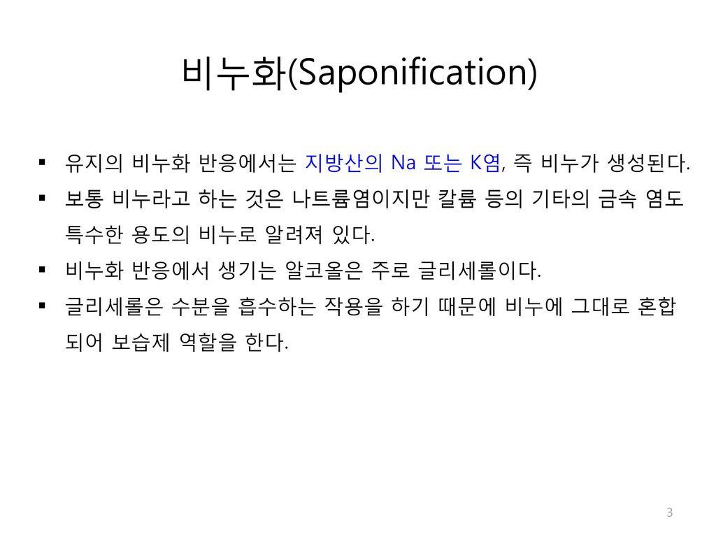비누화(Saponification) 유지의 비누화 반응에서는 지방산의 Na 또는 K염, 즉 비누가 생성된다.