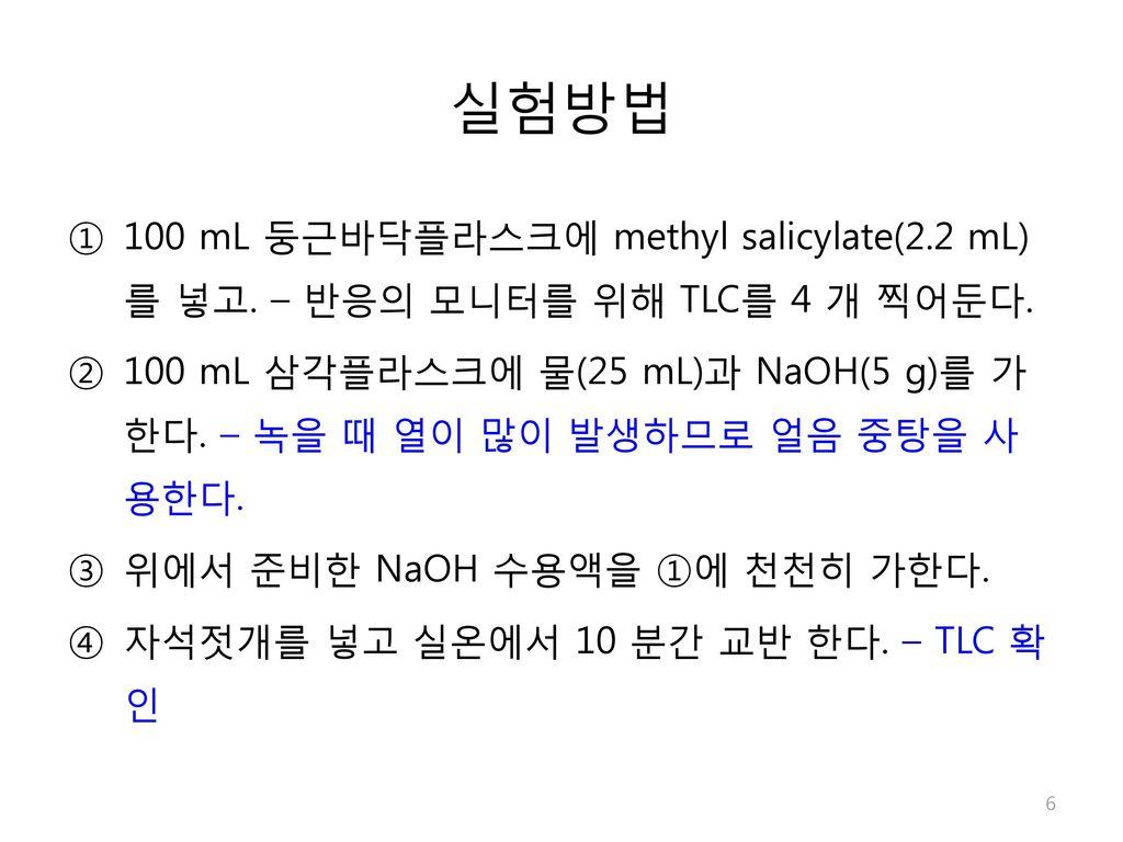실험방법 100 mL 둥근바닥플라스크에 methyl salicylate(2.2 mL)를 넣고. – 반응의 모니터를 위해 TLC를 4 개 찍어둔다.