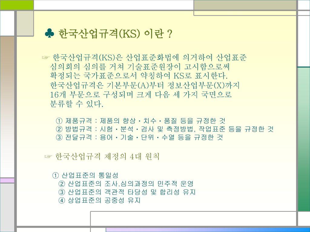 ♣ 한국산업규격(KS) 이란 ☞ 한국산업규격(KS)은 산업표준화법에 의거하여 산업표준