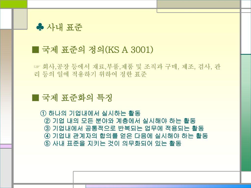 ♣ 사내 표준 ■ 국제 표준의 정의(KS A 3001) ■ 국제 표준화의 특징