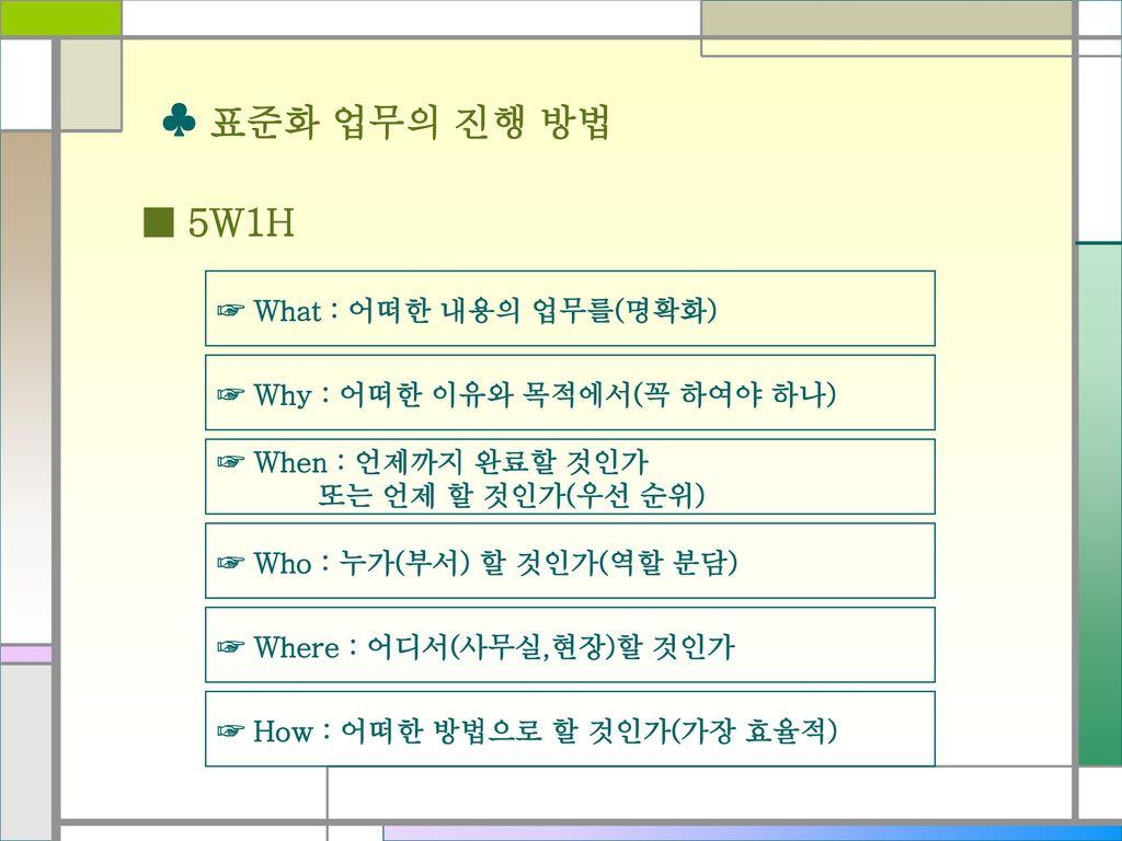 ♣ 표준화 업무의 진행 방법 ■ 5W1H ☞ What : 어떠한 내용의 업무를(명확화)