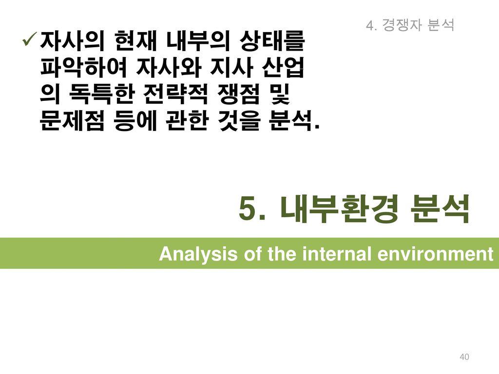 4. 경쟁자 분석 자사의 현재 내부의 상태를 파악하여 자사와 지사 산업의 독특한 전략적 쟁점 및 문제점 등에 관한 것을 분석.