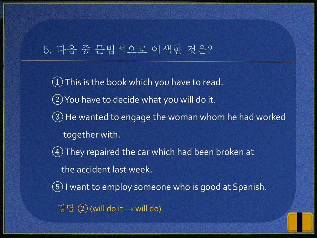 5. 다음 중 문법적으로 어색한 것은 ① This is the book which you have to read.
