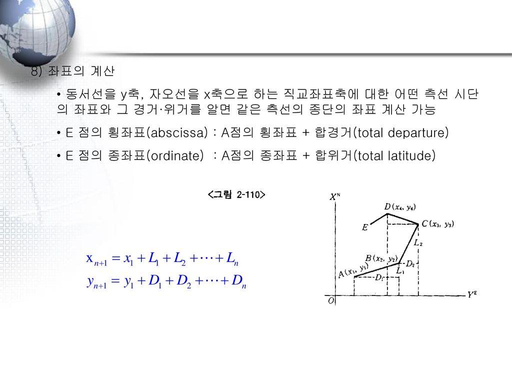 8) 좌표의 계산 동서선을 y축, 자오선을 x축으로 하는 직교좌표축에 대한 어떤 측선 시단의 좌표와 그 경거·위거를 알면 같은 측선의 종단의 좌표 계산 가능. E 점의 횡좌표(abscissa) : A점의 횡좌표 + 합경거(total departure)