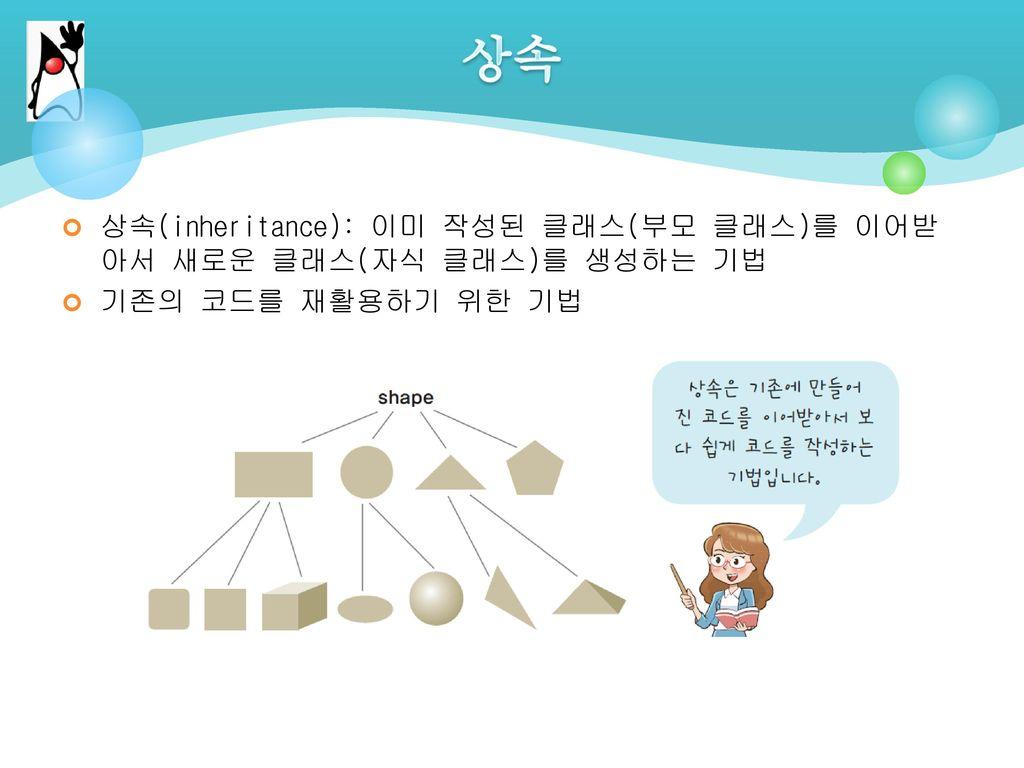 상속 상속(inheritance): 이미 작성된 클래스(부모 클래스)를 이어받아서 새로운 클래스(자식 클래스)를 생성하는 기법