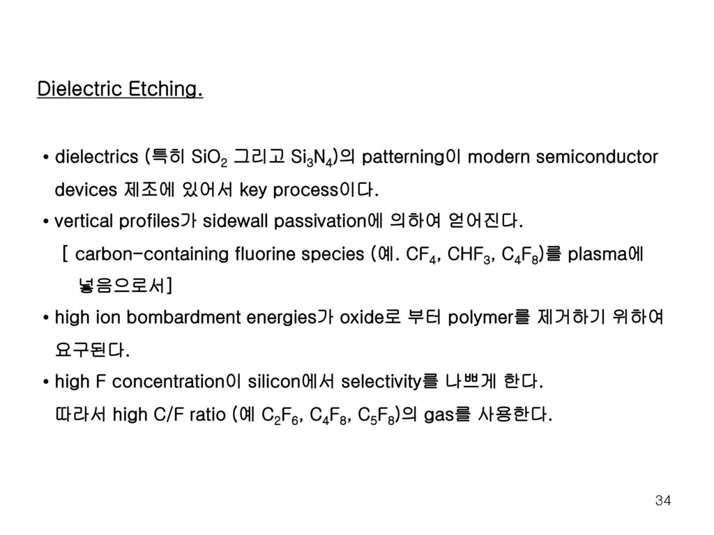 Dielectric Etching. • dielectrics (특히 SiO2 그리고 Si3N4)의 patterning이 modern semiconductor. devices 제조에 있어서 key process이다.