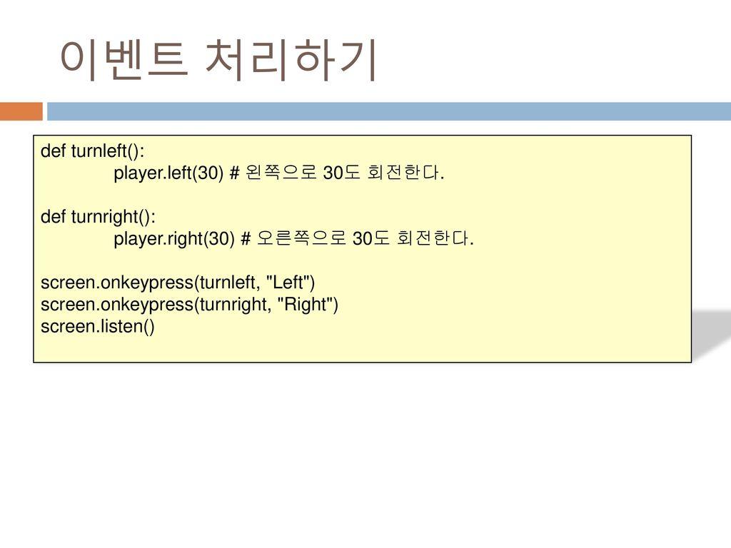 이벤트 처리하기 def turnleft(): player.left(30) # 왼쪽으로 30도 회전한다.