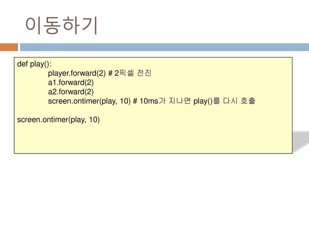이동하기 def play(): player.forward(2) # 2픽셀 전진 a1.forward(2)