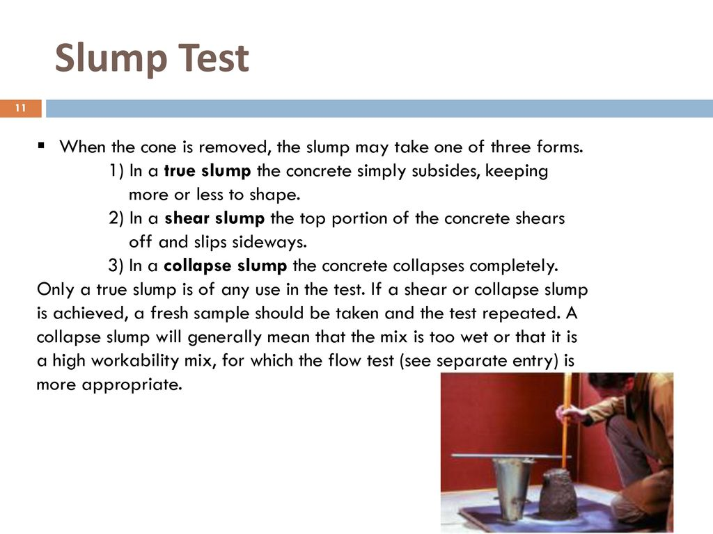 Slump Test When the cone is removed, the slump may take one of three forms. 1) In a true slump the concrete simply subsides, keeping.