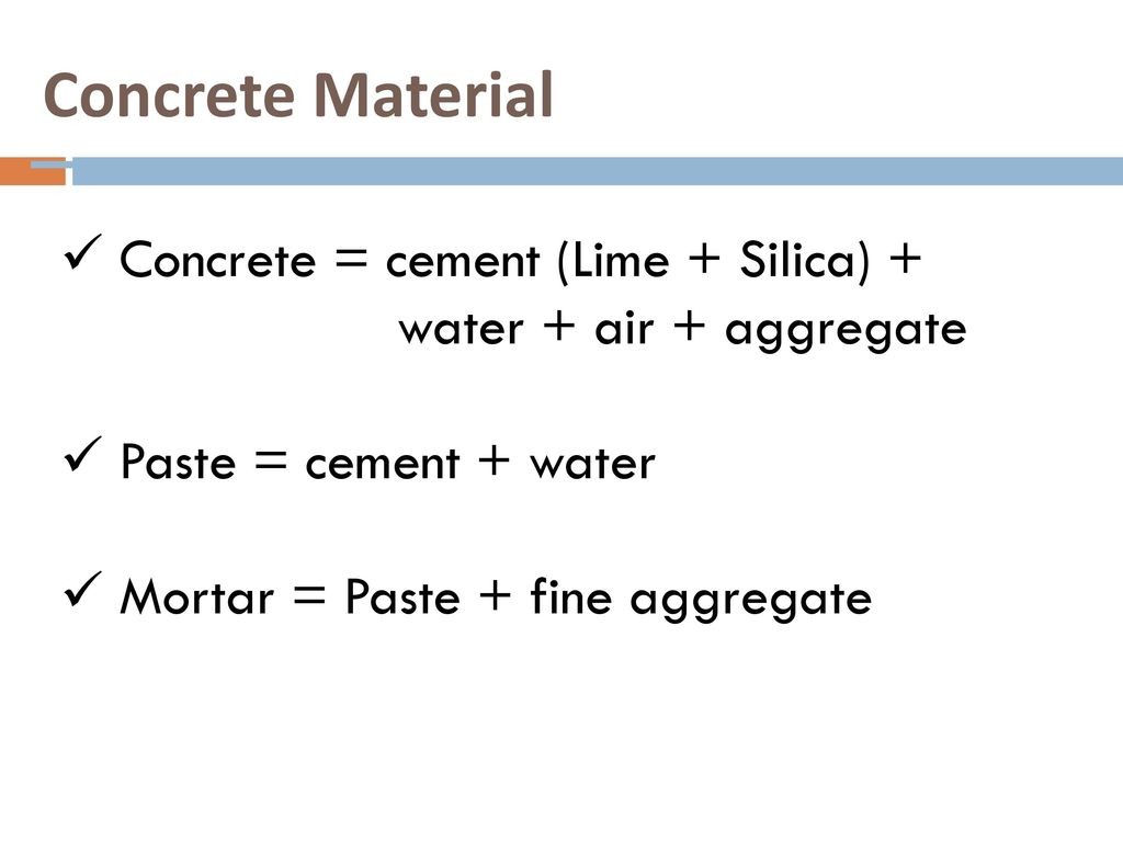 Concrete Material Concrete = cement (Lime + Silica) + water + air + aggregate. Paste = cement + water.