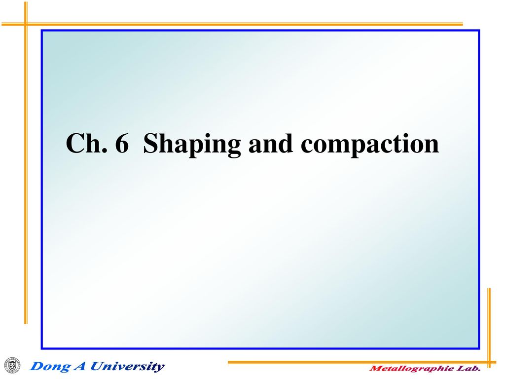Ch. 6 Shaping and compaction