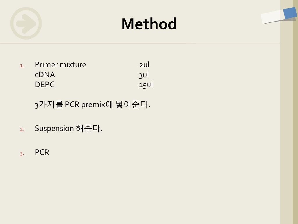 Method Primer mixture 2ul cDNA 3ul DEPC 15ul 3가지를 PCR premix에 넣어준다.