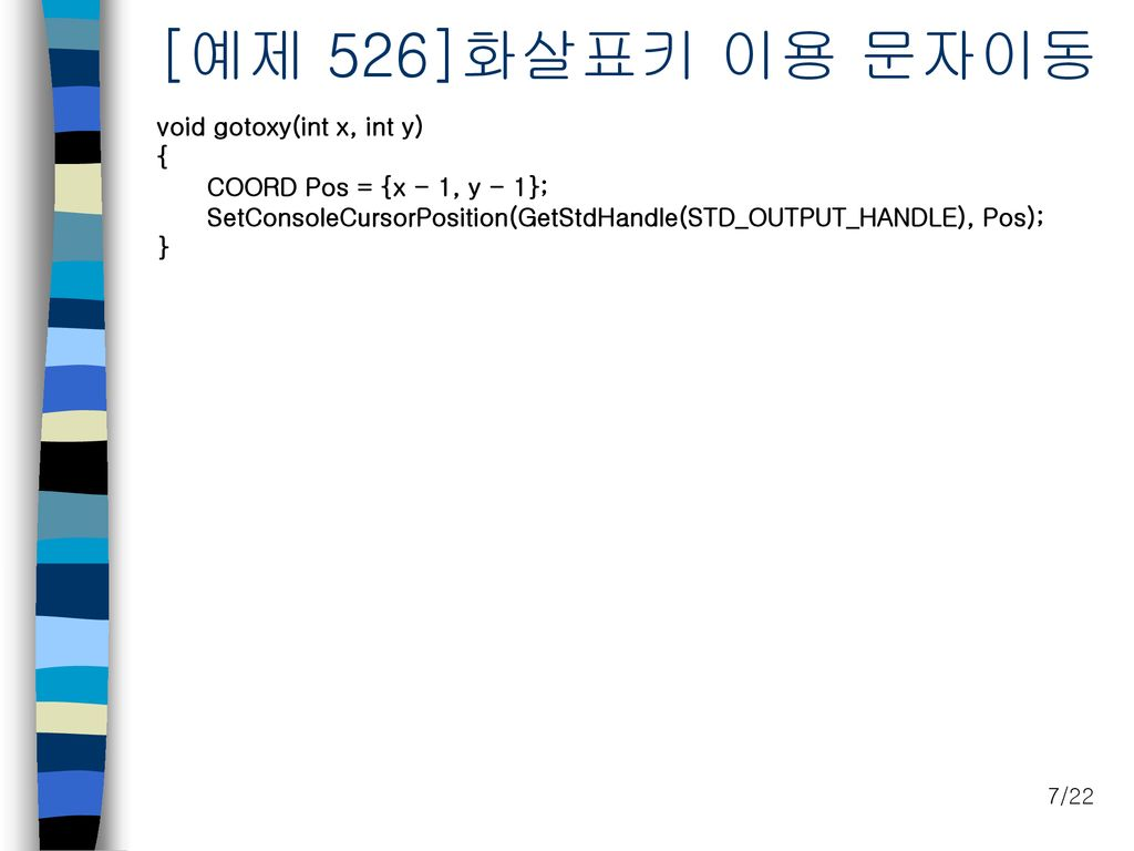 [예제 526]화살표키 이용 문자이동 void gotoxy(int x, int y) { COORD Pos = {x - 1, y - 1}; SetConsoleCursorPosition(GetStdHandle(STD_OUTPUT_HANDLE), Pos); }