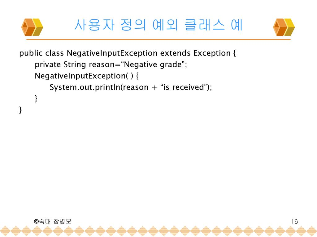 사용자 정의 예외 클래스 예 public class NegativeInputException extends Exception { private String reason= Negative grade ;