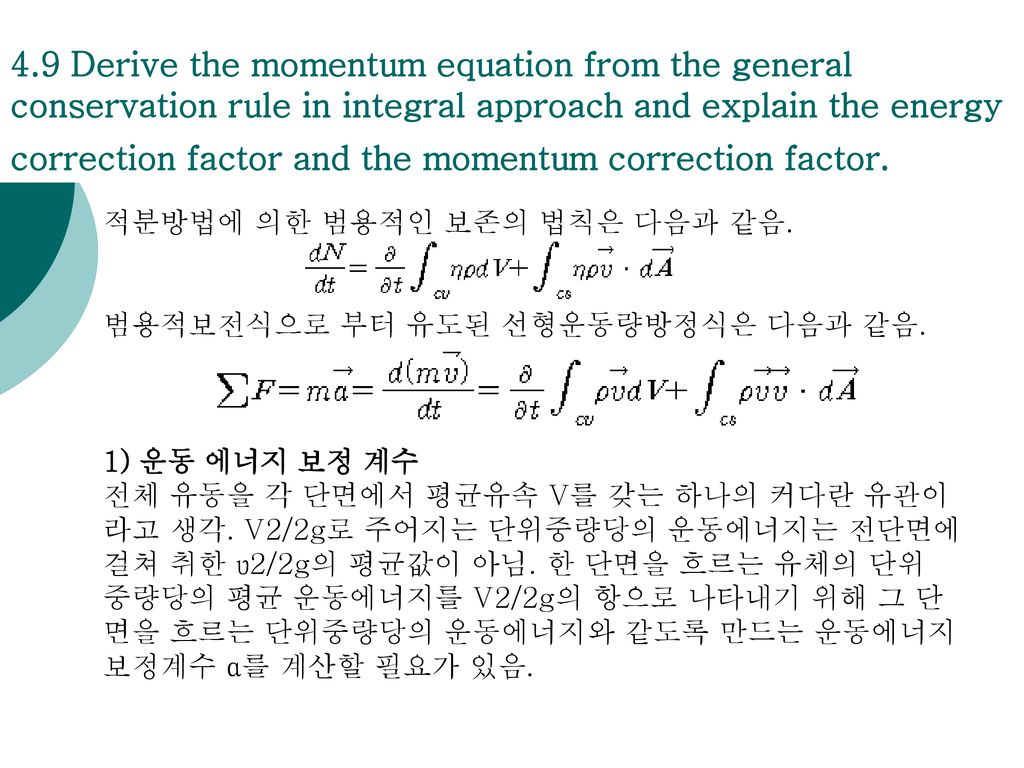 4.9 Derive the momentum equation from the general conservation rule in integral approach and explain the energy correction factor and the momentum correction factor.