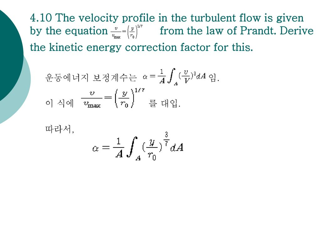 4.10 The velocity profile in the turbulent flow is given by the equation of from the law of Prandt. Derive the kinetic energy correction factor for this.