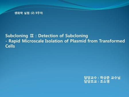 생화학 실험 (2) 5주차 Subcloning Ⅱ : Detection of Subcloning - Rapid Microscale Isolation of Plasmid from Transformed Cells 담당교수 : 하상준 교수님 담당조교 : 조소영.