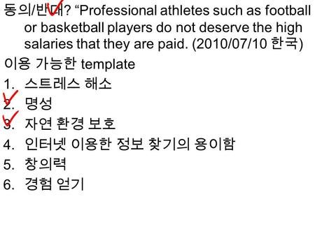 "동의 / 반대 ? ""Professional athletes such as football or basketball players do not deserve the high salaries that they are paid. (2010/07/10 한국 ) 이용 가능한 template."