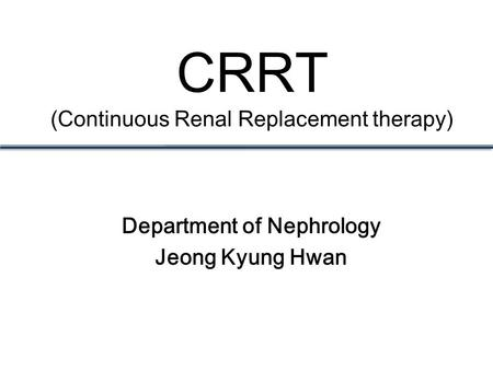 CRRT (Continuous Renal Replacement therapy) Department of Nephrology Jeong Kyung Hwan.