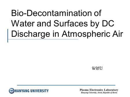 Plasma Electronics Laboratory Hanyang University, Seoul, Republic of Korea Bio-Decontamination of Water and Surfaces by DC Discharge in Atmospheric Air.