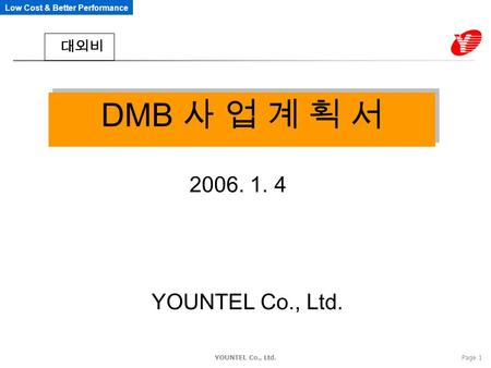 Low Cost & Better Performance YOUNTEL Co., Ltd.Page 1 DMB 사 업 계 획 서 2006. 1. 4 YOUNTEL Co., Ltd. 대외비.