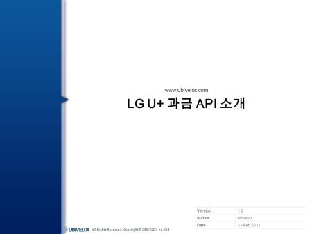 All Rights Reserved, Copyright© UBIVELOX co.,Ltd LG U+ 과금 API 소개 Version1.0 Authorubivelox Date21-Feb.2011 www.ubivelox.com.