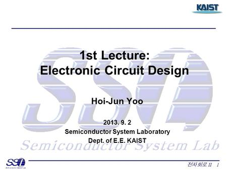 전자회로 II 1 1st Lecture: Electronic Circuit Design Hoi-Jun Yoo 2013. 9. 2 Semiconductor System Laboratory Dept. of E.E. KAIST.