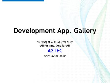"1 Development App. Gallery A2TEC www.a2tec.co.kr "" 다 함께 잘 사는 세상의 시작 "" All for One, One for All."