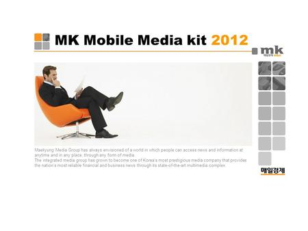 MK Mobile Media kit 2012 Maekyung Media Group has always envisioned of a world in which people can access news and information at anytime and in any place,