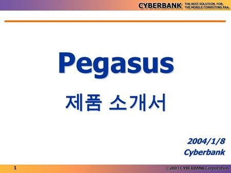 ©2003 CYBERBANK Corporation 1 Pegasus 2004/1/8Cyberbank 제품 소개서.