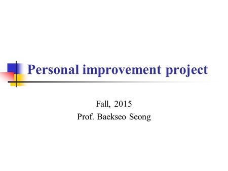 Personal improvement project Fall, 2015 Prof. Baekseo Seong.