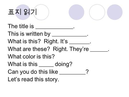 표지 읽기 The title is _____________. This is written by ____________. What is this? Right. It's _______. What are these? Right. They're ______. What color.
