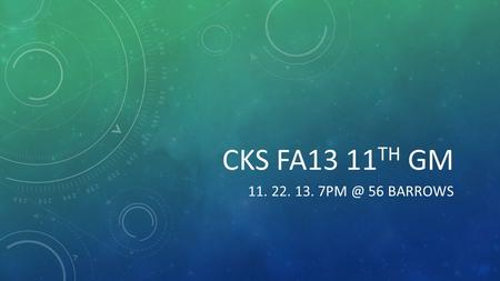 CKS FA13 11 TH GM 11. 22. 13. 56 BARROWS. MEETINGS  General Meetings: Every Friday, 56 Barrows  Staff Meetings: Every Sunday, 115.