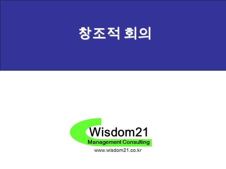 Wisdom21 Management Consulting www.wisdom21.co.kr 창조적 회의.