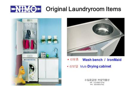 Original Laundry ­ room Items Wash bench / IronMaid ◀ 신모델 Multi- Drying cabinet ▲ 신상품 수입공급원 ㈜삼덕물산 HP. 010-9367-0742 PH. 053-655-0742.