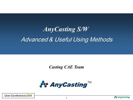 1 User Conference 2006 User Conference 2006 Casting CAE Team AnyCasting S/W Advanced & Useful Using Methods AnyCasting TM TM.