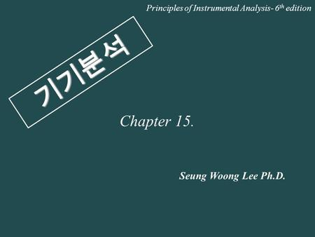 기기분석 Seung Woong Lee Ph.D. Principles of Instrumental Analysis- 6 th edition Chapter 15.