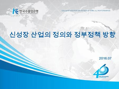 Copyright © THE EXPORT IMPORT BANK OF KOREA, ALL RIGHTS RESERVED 2016.07 신성장 산업의 정의와 정부정책 방향.
