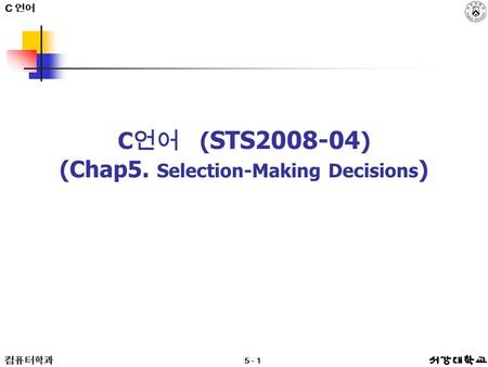 C 언어 컴퓨터학과 5 - 1 C 언어 ( STS2008-04 ) (Chap5. Selection-Making Decisions ) C 언어.