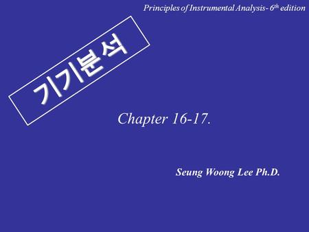 기기분석 Seung Woong Lee Ph.D. Principles of Instrumental Analysis- 6 th edition Chapter 16-17.