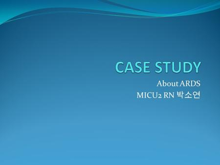 About ARDS MICU2 RN 박소연. 1. Subjective data Patient: 이 ○○, Female/ 34 세 Chief complaint: fever Present illness: * Previous healthy * 08.09.10 코감기증상 ->