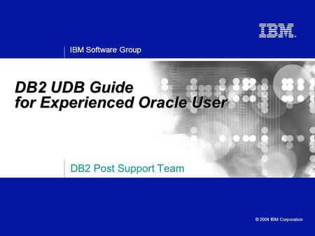 IBM Software Group © 2004 IBM Corporation DB2 Post Support Team DB2 UDB Guide for Experienced Oracle User.