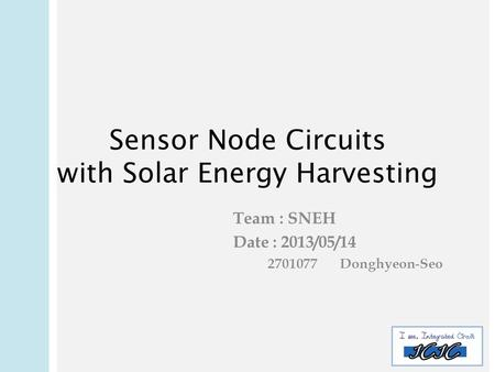Sensor Node Circuits with Solar Energy Harvesting Team : SNEH Date : 2013/05/ Donghyeon-Seo.