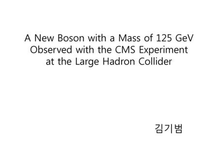 A New Boson with a Mass of 125 GeV Observed with the CMS Experiment at the Large Hadron Collider 김기범.