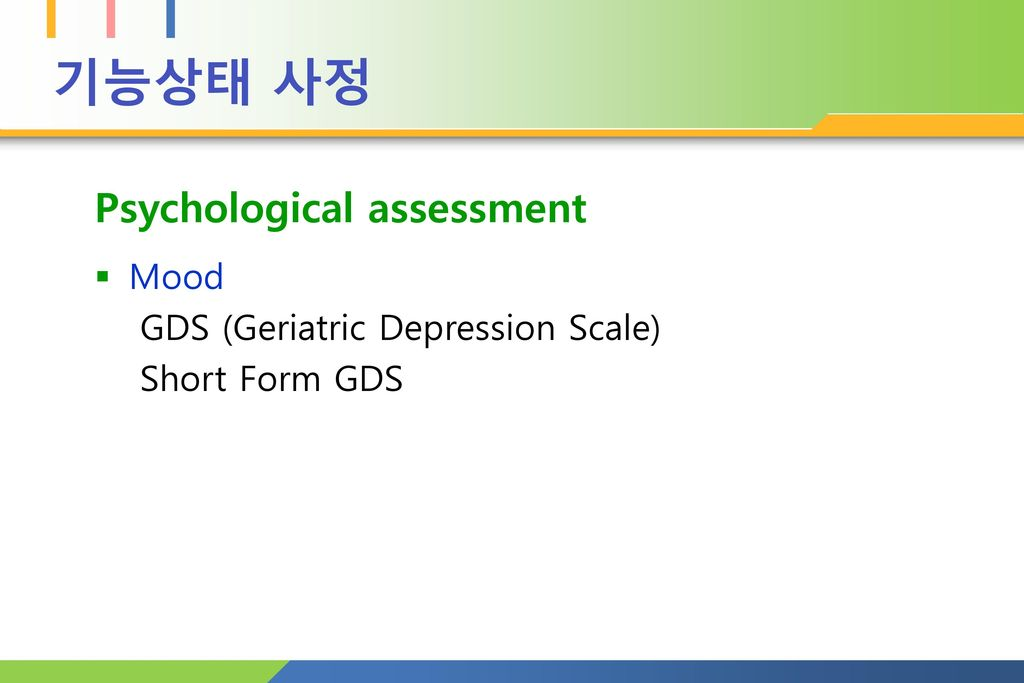 기능상태 사정 Psychological assessment Mood GDS (Geriatric Depression Scale)