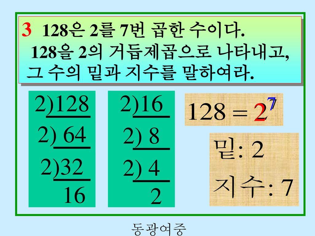 3 128은 2를 7번 곱한 수이다. 128을 2의 거듭