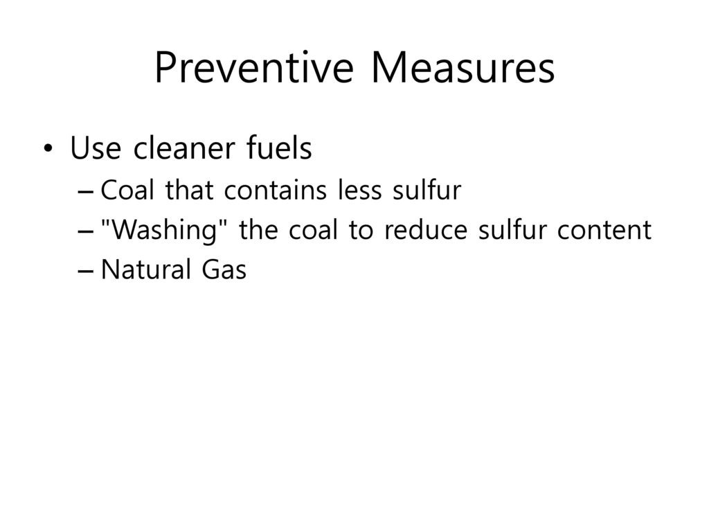 Preventive Measures Use cleaner fuels Coal that contains less sulfur