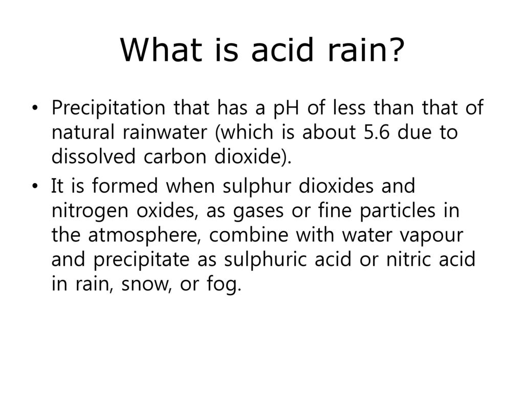 What is acid rain Precipitation that has a pH of less than that of natural rainwater (which is about 5.6 due to dissolved carbon dioxide).