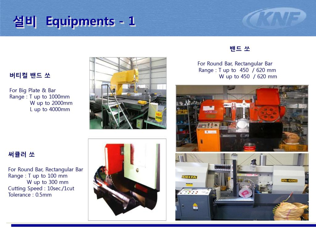 설비 Equipments - 1 밴드 쏘 For Round Bar, Rectangular Bar Range : T up to 450 / 620 mm W up to 450 / 620 mm.